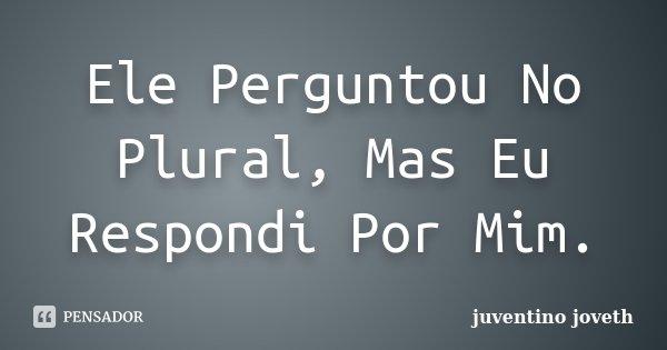 Ele Perguntou No Plural, Mas Eu Respondi Por Mim.... Frase de Juventino Joveth.