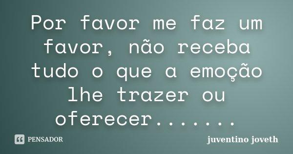 Por favor me faz um favor, não receba tudo o que a emoção lhe trazer ou oferecer.......... Frase de Juventino Joveth.