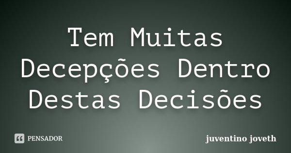 Tem Muitas Decepções Dentro Destas Decisões... Frase de Juventino Joveth.