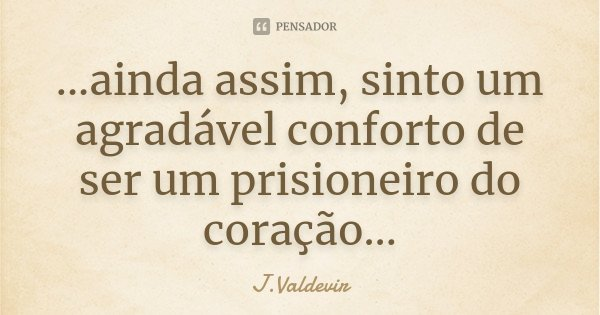 ...ainda assim, sinto um agradável conforto de ser um prisioneiro do coração...... Frase de J.Valdevir.