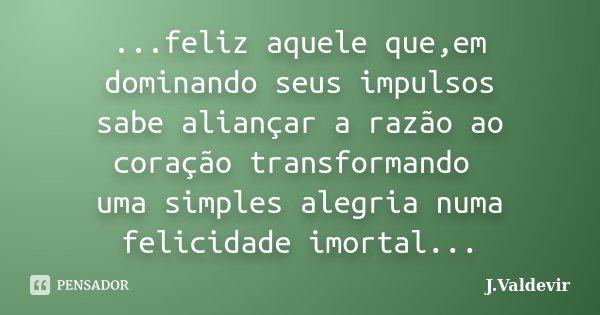 ...feliz aquele que,em dominando seus impulsos sabe aliançar a razão ao coração transformando uma simples alegria numa felicidade imortal...... Frase de J.Valdevir.