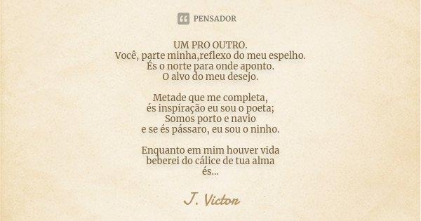 UM PRO OUTRO. Você, parte minha,reflexo do meu espelho. És o norte para onde aponto. O alvo do meu desejo. Metade que me completa, és inspiração eu sou o poeta;... Frase de J. Victor.