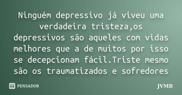Ninguém depressivo já viveu uma verdadeira tristeza,os depressivos são aqueles com vidas melhores que a de muitos por isso se decepcionam fácil.Triste mesmo são... Frase de JVMB.