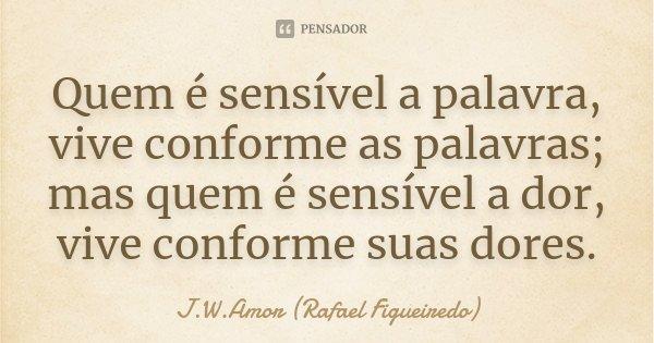 Quem é sensível a palavra, vive conforme as palavras; mas quem é sensível a dor, vive conforme suas dores.... Frase de J.W.Amor (Rafael Figueiredo).