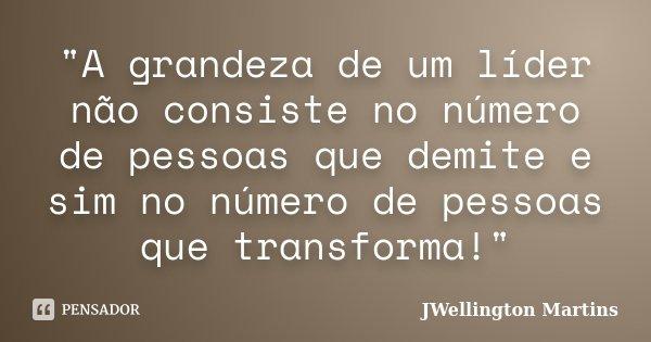 """""""A grandeza de um líder não consiste no número de pessoas que demite e sim no número de pessoas que transforma!""""... Frase de JWellington Martins."""