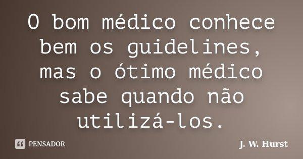 O bom médico conhece bem os guidelines, mas o ótimo médico sabe quando não utilizá-los.... Frase de J. W. Hurst.