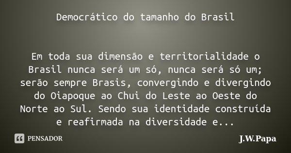 Democrático do tamanho do Brasil Em toda sua dimensão e territorialidade o Brasil nunca será um só, nunca será só um; serão sempre Brasis, convergindo e divergi... Frase de J.W.Papa.