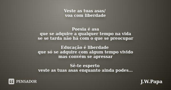 Veste as tuas asas/ voa com liberdade Poesia é asa que se adquire a qualquer tempo na vida se se tarda não há com o que se preocupar Educação é liberdade que só... Frase de J.W.Papa.