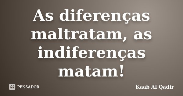 As diferenças maltratam, as indiferenças matam!... Frase de Kaab Al Qadir.