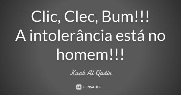 Clic, Clec, Bum!!! A intolerância está no homem!!!... Frase de Kaab Al Qadir.