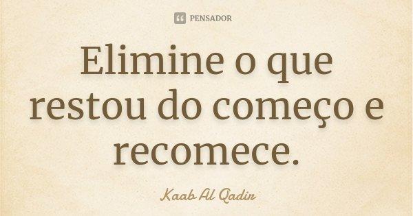 Elimine o que restou do começo e recomece.... Frase de Kaab Al Qadir.
