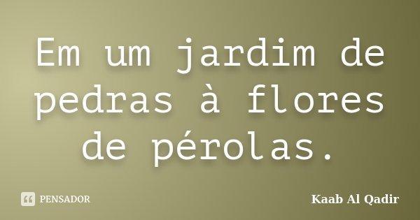 Em um jardim de pedras à flores de pérolas.... Frase de Kaab Al Qadir.