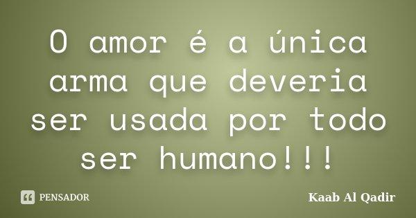 O amor é a única arma que deveria ser usada por todo ser humano!!!... Frase de Kaab Al Qadir.