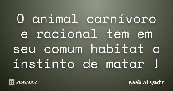 O animal carnívoro e racional tem em seu comum habitat o instinto de matar !... Frase de Kaab Al Qadir.