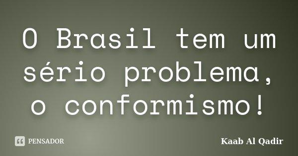 O Brasil tem um sério problema, o conformismo!... Frase de Kaab Al Qadir.