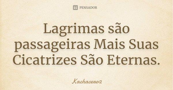 Lagrimas são passageiras Mais Suas Cicatrizes São Eternas.... Frase de Kachacero2.