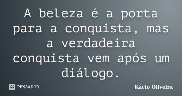 A beleza é a porta para a conquista, mas a verdadeira conquista vem após um diálogo.... Frase de Kácio Oliveira.
