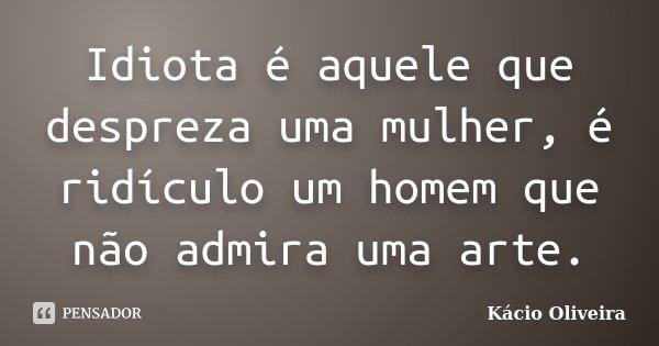 Idiota é aquele que despreza uma mulher, é ridículo um homem que não admira uma arte.... Frase de Kácio Oliveira.