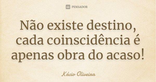 Não existe destino, cada coinscidência é apenas obra do acaso!... Frase de Kácio Oliveira.