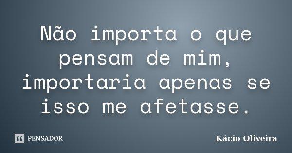 Não importa o que pensam de mim, importaria apenas se isso me afetasse.... Frase de Kácio Oliveira.