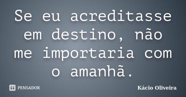 Se eu acreditasse em destino, não me importaria com o amanhã.... Frase de Kácio Oliveira.