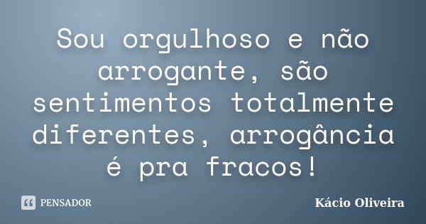 Sou orgulhoso e não arrogante, são sentimentos totalmente diferentes, arrogância é pra fracos!... Frase de Kácio Oliveira.