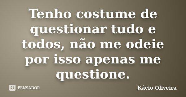 Tenho costume de questionar tudo e todos, não me odeie por isso apenas me questione.... Frase de Kácio Oliveira.
