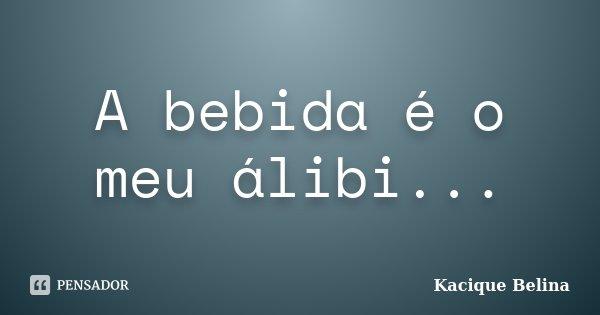 A bebida é o meu álibi...... Frase de Kacique Belina.