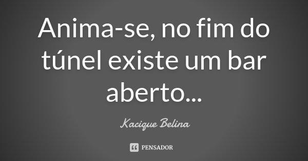 Anima-se, no fim do túnel existe um bar aberto...... Frase de Kacique Belina.