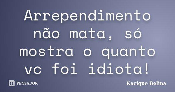 Arrependimento não mata, só mostra o quanto vc foi idiota!... Frase de Kacique Belina.