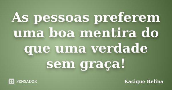 As pessoas preferem uma boa mentira do que uma verdade sem graça!... Frase de Kacique Belina.