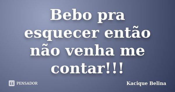 Bebo pra esquecer então não venha me contar!!!... Frase de Kacique Belina.