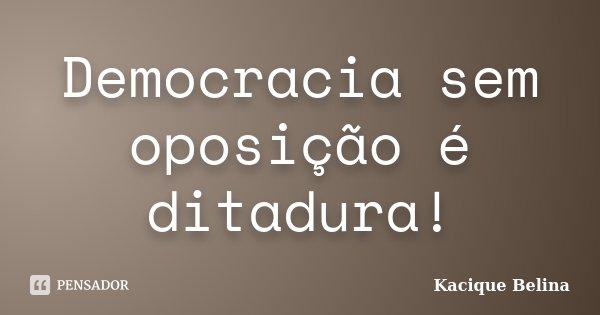 Democracia sem oposição é ditadura!... Frase de Kacique Belina.