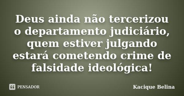 Deus ainda não tercerizou o departamento judiciário, quem estiver julgando estará cometendo crime de falsidade ideológica!... Frase de Kacique Belina.