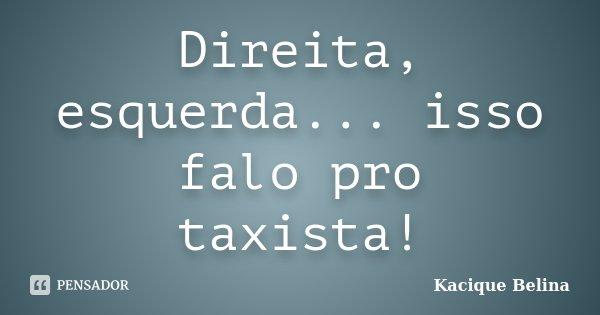 Direita, esquerda... isso falo pro taxista!... Frase de Kacique Belina.