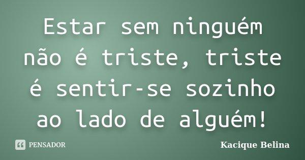 Estar sem ninguém não é triste, triste é sentir-se sozinho ao lado de alguém!... Frase de Kacique Belina.