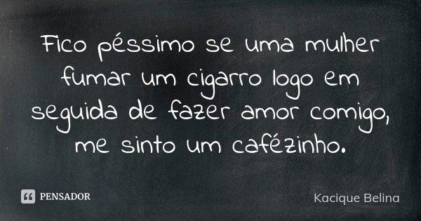 Fico péssimo se uma mulher fumar um cigarro logo em seguida de fazer amor comigo, me sinto um cafézinho.... Frase de Kacique Belina.