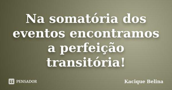 Na somatória dos eventos encontramos a perfeição transitória!... Frase de Kacique Belina.