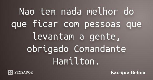 Nao tem nada melhor do que ficar com pessoas que levantam a gente, obrigado Comandante Hamilton.... Frase de Kacique Belina.