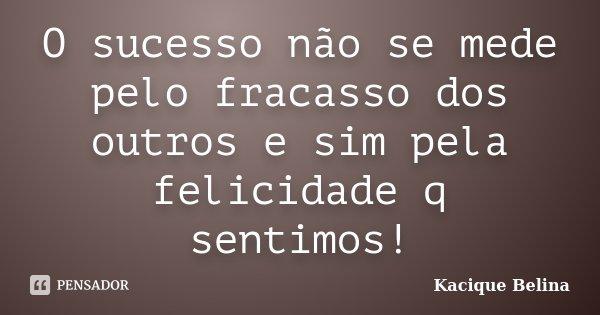 O sucesso não se mede pelo fracasso dos outros e sim pela felicidade q sentimos!... Frase de Kacique Belina.