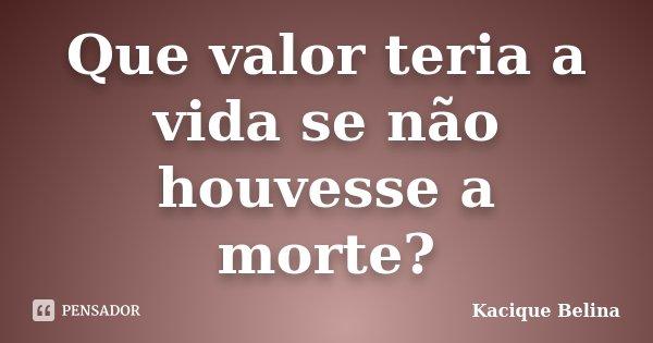 Que valor teria a vida se não houvesse a morte?... Frase de Kacique Belina.