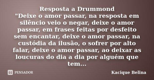 """Resposta a Drummond """"Deixe o amor passar, na resposta em silêncio veio o negar, deixe o amor passar, em frases feitas por desfeito sem encantar, deixe o am... Frase de Kacique Belina."""