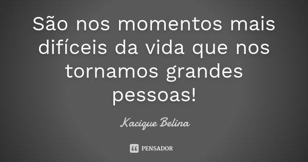 São nos momentos mais difíceis da vida que nos tornamos grandes pessoas!... Frase de Kacique Belina.