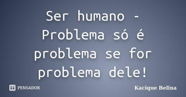 Ser humano - Problema só é problema se for problema dele!... Frase de Kacique Belina.