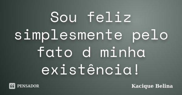 Sou feliz simplesmente pelo fato d minha existência!... Frase de Kacique Belina.