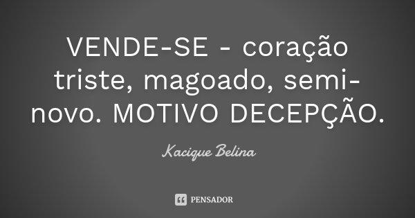 VENDE-SE - coração triste, magoado, semi-novo. MOTIVO DECEPÇÃO.... Frase de Kacique Belina.