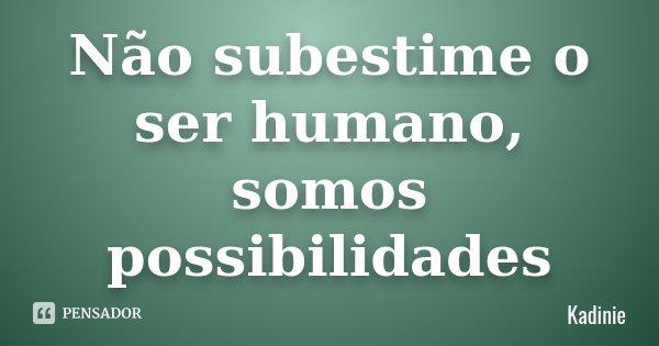 Não subestime o ser humano, somos possibilidades... Frase de Kadinie.