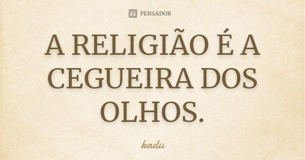 A RELIGIÃO É A CEGUEIRA DOS OLHOS.... Frase de KADU.
