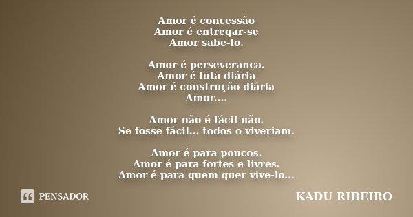 Amor é concessão Amor é entregar-se Amor sabe-lo. Amor é perseverança. Amor é luta diária Amor é construção diária Amor.... Amor não é fácil não. Se fosse fácil... Frase de KADU RIBEIRO.