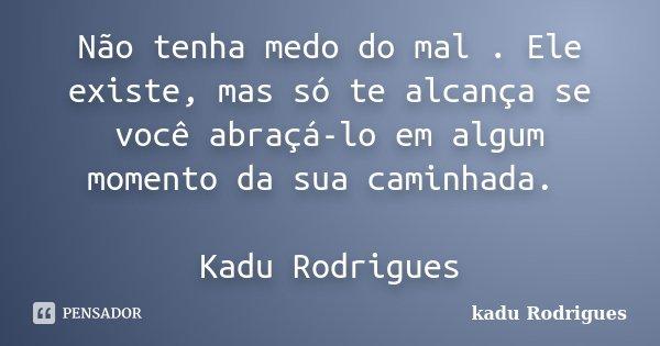 Não tenha medo do mal . Ele existe, mas só te alcança se você abraçá-lo em algum momento da sua caminhada. Kadu Rodrigues... Frase de Kadu Rodrigues.